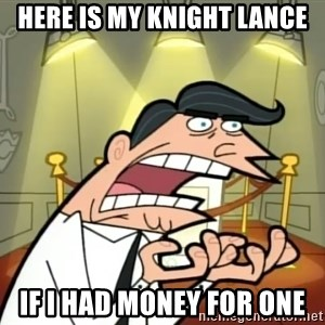 Timmy turner's dad IF I HAD ONE! - here is my Knight lance IF I HAD MONEY FOR ONE