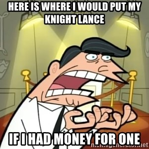 Timmy turner's dad IF I HAD ONE! - here is where I would put my Knight Lance IF I HAD MONEY FOR ONE