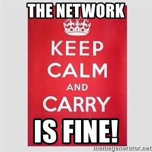 Keep Calm - the network is fine!