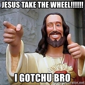jesus says - Jesus Take The Wheel!!!!!! I gotchu bro