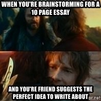 Never Have I Been So Wrong - When you're brainstorming for a 10 page essay  and you're friend suggests the perfect idea to write about