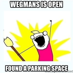 All the things - Wegmans is open Found a parking space
