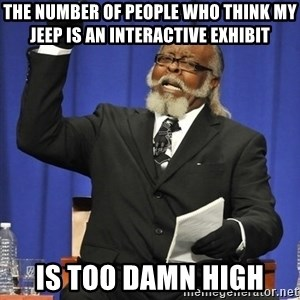 Rent Is Too Damn High - The number of people who think my Jeep is an interactive exhibit is too damn high