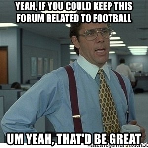 Yeah If You Could Just - yeah, if you could keep this forum related to football um yeah, that'd be great