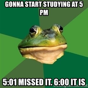 Foul Bachelor Frog - Gonna start studying at 5 pm 5:01 missed it. 6:00 it is