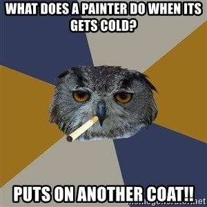 Art Student Owl - What does a painter do when its gets cold? Puts on another coat!!