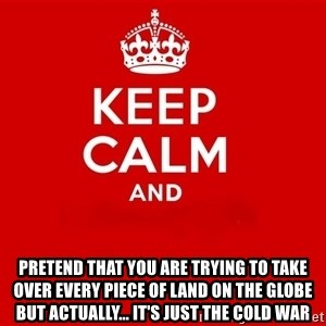 Keep Calm 2 - pretend that you are trying to take over every piece of land on the globe but actually... it's just the Cold War