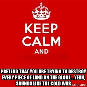 Keep Calm 2 - pretend that you are trying to destroy every piece of land on the globe... Yeah, sounds like the cold war
