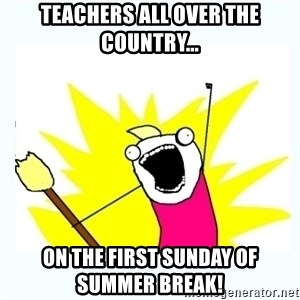 All the things - Teachers all over the country... On the first Sunday of summer break!