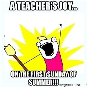 All the things - A teacher's joy... On the first Sunday of summer!!!