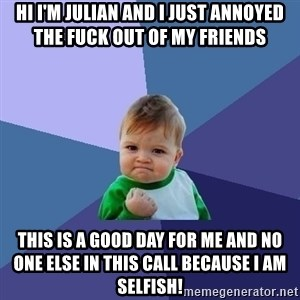 Success Kid - hi i'm julian and i just annoyed the fuck out of my friends this is a good day for me and no one else in this call because i am selfish!
