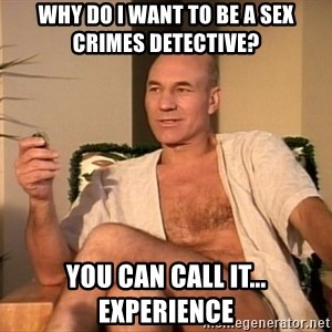 Sexual Picard - Why do I want to be a Sex Crimes Detective? You can call it... experience
