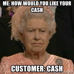 Unimpressed Queen Elizabeth  - Me: How would you like your cash Customer: Cash