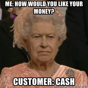 Unimpressed Queen Elizabeth  - Me: How would you like your money? Customer: Cash