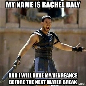 GLADIATOR - My name is Rachel Daly and I will have my vengeance before the next water break