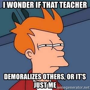 Futurama Fry - i wonder if that teacher demoralizes others, or it's just me