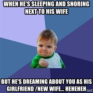 Success Kid - when he's sleeping and snoring next to his wife but he's dreaming about you as his girlfriend /new wife... heheheh