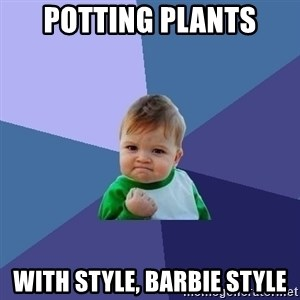 Success Kid - potting plants with style, barbie style
