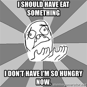 Whyyy??? - I should have eat something  I don't have I'm so hungry now.