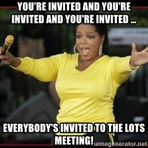 Overly-Excited Oprah!!!  - You're invited and you're invited and you're invited ... Everybody's invited to the LOTS meeting!