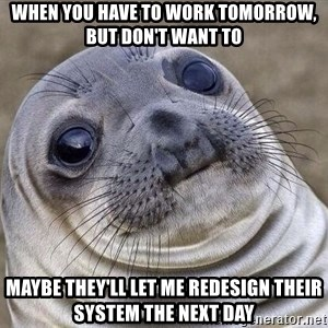 Awkward Seal - when you have to work tomorrow, but don't want to maybe they'll let me redesign their system the next day