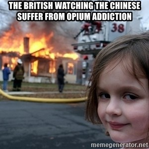 Disaster Girl - The British watching the Chinese suffer from opium addiction