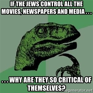 Philosoraptor - If the Jews control all the movies, newspapers and media . . . . . . why are they so critical of themselves?