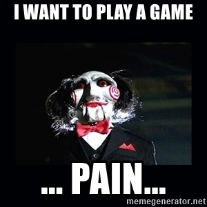 saw jigsaw meme - I want to play a game ... PAIN...