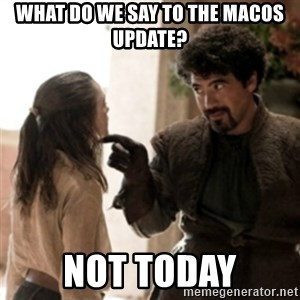 Not today arya - What do we say to the MacOS update? Not today