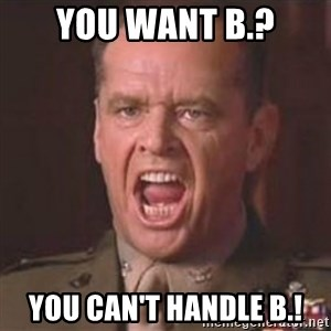 Jack Nicholson - You can't handle the truth! - You want B.? You can't handle B.!