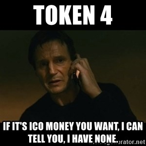 liam neeson taken - TOKEN 4 if it's ico money you want, i can tell you, i have none.