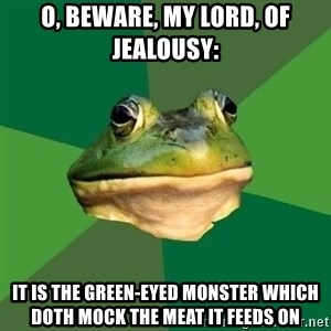 Foul Bachelor Frog - O, beware, my lord, of jealousy: It is the green-eyed monster which doth mock the meat it feeds on