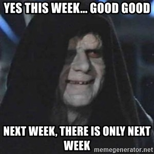 Sith Lord - Yes this week... good good Next week, there is only next week