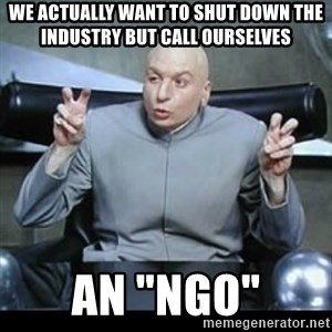 """dr. evil quotation marks - we actually want to shut down the industry but call ourselves  An """"NGO"""""""