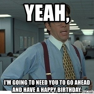 That would be great - Yeah, I'm going to need you to go ahead and have a Happy Birthday.
