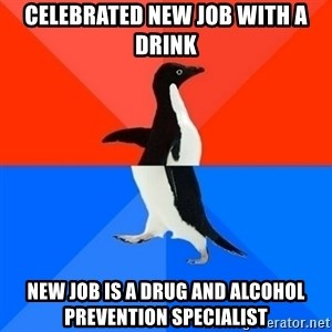 Socially Awesome Awkward Penguin - Celebrated new job with a drink New job is a drug and alcohol prevention specialist