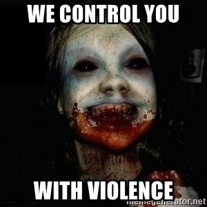 scary meme - We control you  with violence