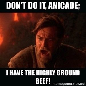 "Obi Wan Kenobi ""You were my brother!"" - Don't do it, Anicade; I have the highly ground beef!"