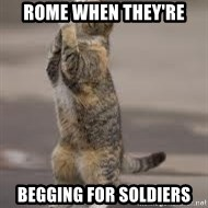Begging Cat - Rome when they're begging for soldiers