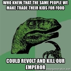 Philosoraptor - who knew that the same people we make trade their kids for food could revolt and kill our emperor