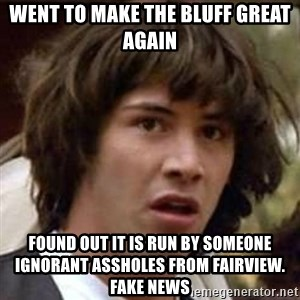 Conspiracy Keanu - Went to make the bluff great again found out it is run by someone ignorant assholes from fairview.  fake news