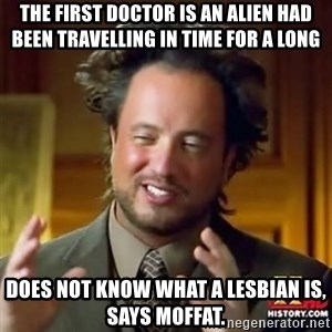 Alien guy - The First Doctor is an alien had been travelling in time for a long  Does not know what a lesbian is, says Moffat.