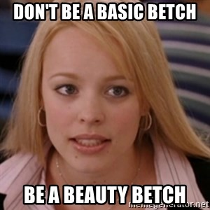 mean girls - Don't be a basic betch be a beauty betch