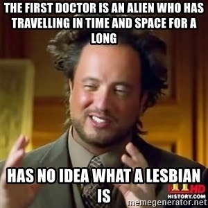 Alien guy - The First Doctor is an alien who has travelling in Time and Space for a long Has no idea what a lesbian is