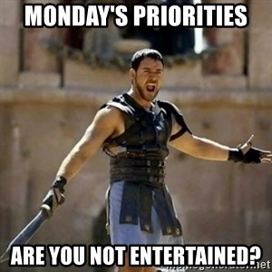GLADIATOR - Monday's priorities are you not entertained?