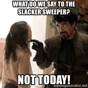 Not today arya - What do we say to the          Slacker Sweeper? Not Today!