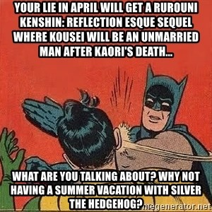 batman slap robin - Your Lie in April will get a Rurouni Kenshin: Reflection esque sequel where Kousei will be an unmarried man after Kaori's death... What are you talking about? Why not having a summer vacation with Silver the Hedgehog?