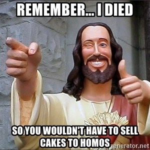 jesus says - Remember... I died so you wouldn't have to sell cakes to homos