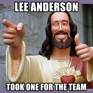 buddy jesus - Lee Anderson  Took one for the team