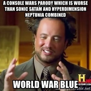 Ancient Aliens - A console wars parody which is worse than Sonic SatAM and Hyperdimension Neptunia combined World War Blue
